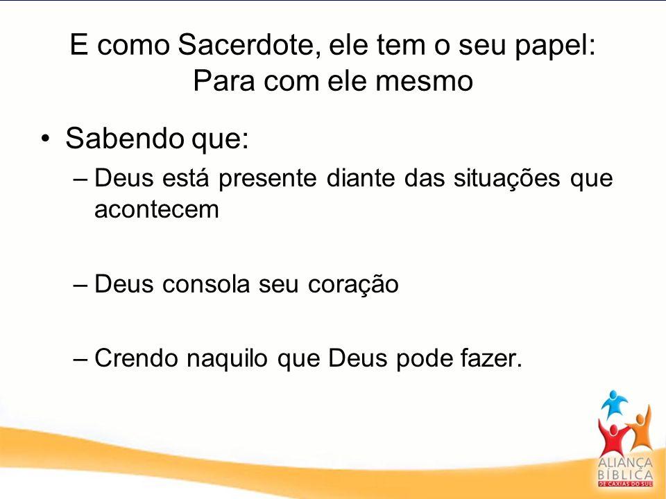 E como Sacerdote, ele tem o seu papel: Para com ele mesmo Sabendo que: –Deus está presente diante das situações que acontecem –Deus consola seu coraçã