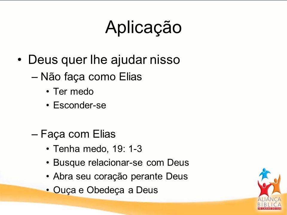 Aplicação Deus quer lhe ajudar nisso –Não faça como Elias Ter medo Esconder-se –Faça com Elias Tenha medo, 19: 1-3 Busque relacionar-se com Deus Abra