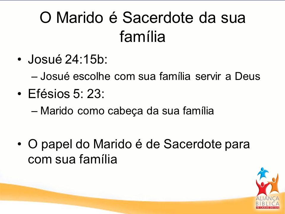 O Marido é Sacerdote da sua família Josué 24:15b: –Josué escolhe com sua família servir a Deus Efésios 5: 23: –Marido como cabeça da sua família O pap