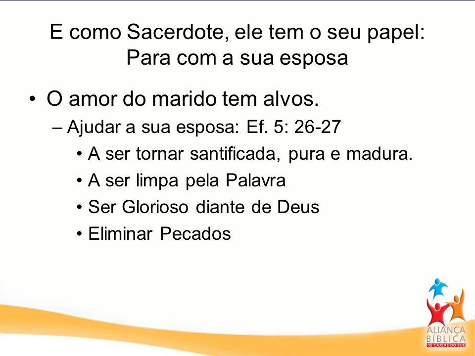E como Sacerdote, ele tem o seu papel: Para com a sua esposa O amor do marido tem alvos. –Ajudar a sua esposa: Ef. 5: 26-27 A ser tornar santificada,