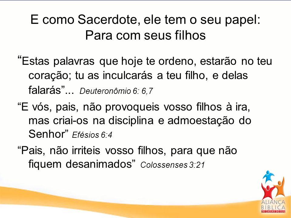 E como Sacerdote, ele tem o seu papel: Para com seus filhos Estas palavras que hoje te ordeno, estarão no teu coração; tu as inculcarás a teu filho, e