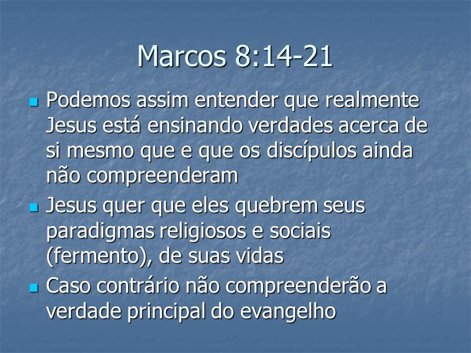 Marcos 8:14-21 Podemos assim entender que realmente Jesus está ensinando verdades acerca de si mesmo que e que os discípulos ainda não compreenderam P