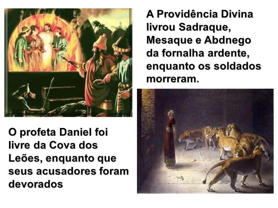 A Providência Divina livrou Sadraque, Mesaque e Abdnego da fornalha ardente, enquanto os soldados morreram. O profeta Daniel foi livre da Cova dos Leõ