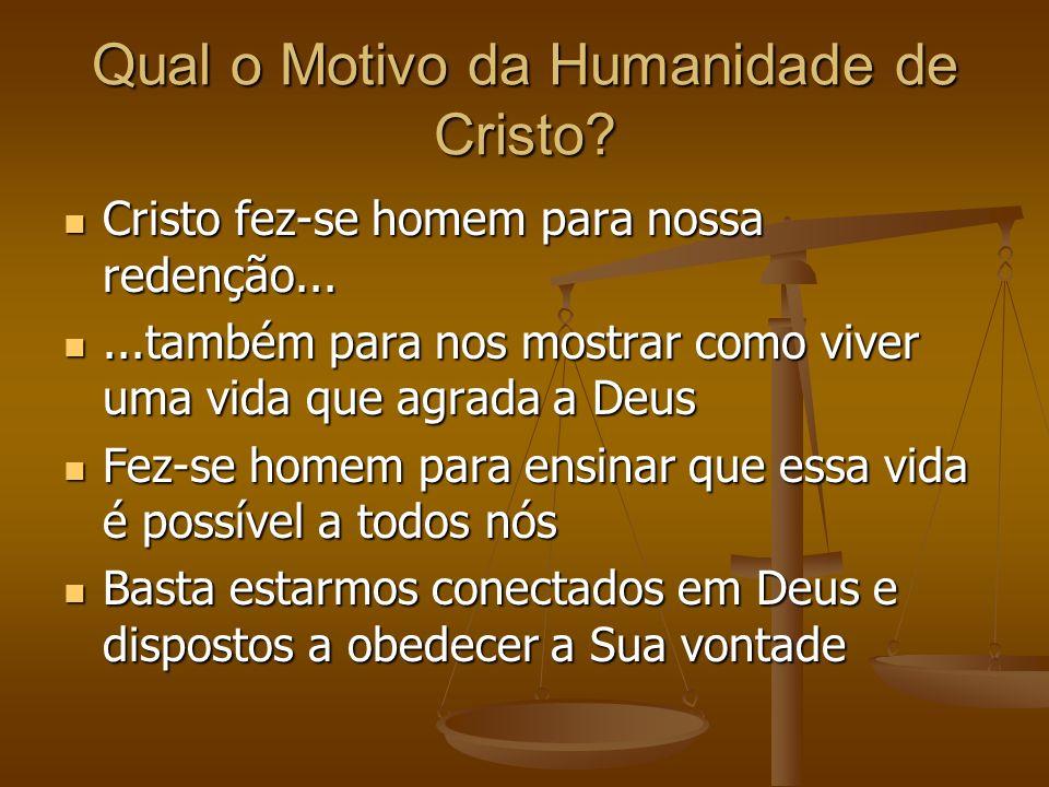 Qual o Motivo da Humanidade de Cristo? Cristo fez-se homem para nossa redenção... Cristo fez-se homem para nossa redenção......também para nos mostrar