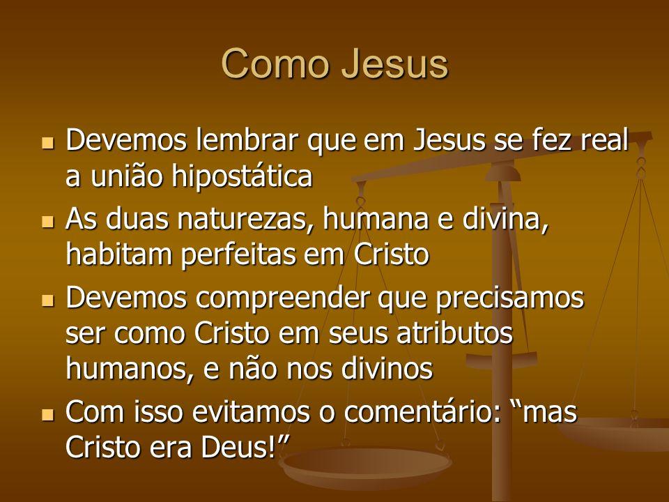 Como Jesus Devemos lembrar que em Jesus se fez real a união hipostática Devemos lembrar que em Jesus se fez real a união hipostática As duas naturezas