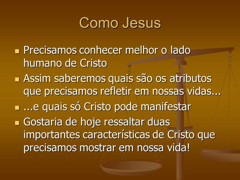 Como Jesus Precisamos conhecer melhor o lado humano de Cristo Precisamos conhecer melhor o lado humano de Cristo Assim saberemos quais são os atributo