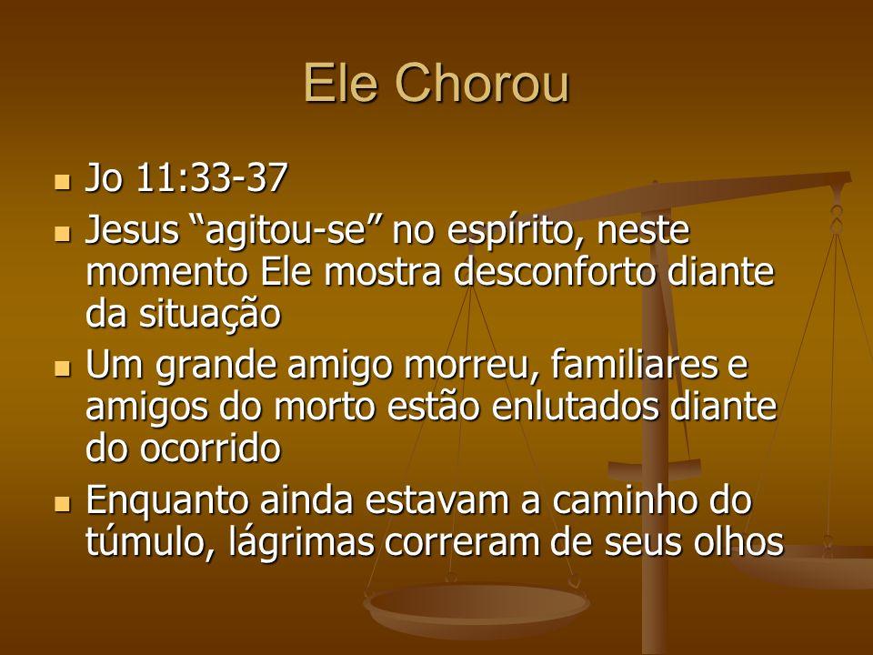 Ele Chorou Jo 11:33-37 Jo 11:33-37 Jesus agitou-se no espírito, neste momento Ele mostra desconforto diante da situação Jesus agitou-se no espírito, n