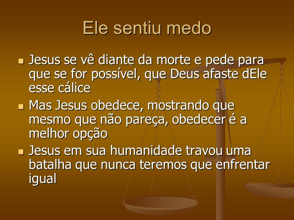 Ele sentiu medo Jesus se vê diante da morte e pede para que se for possível, que Deus afaste dEle esse cálice Jesus se vê diante da morte e pede para