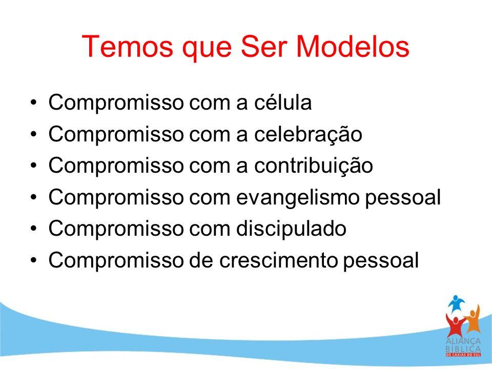Temos que Ser Modelos Compromisso com a célula Compromisso com a celebração Compromisso com a contribuição Compromisso com evangelismo pessoal Comprom