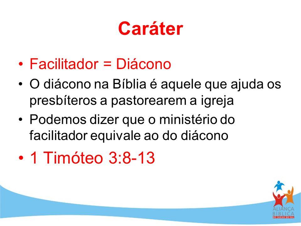 Caráter Facilitador = Diácono O diácono na Bíblia é aquele que ajuda os presbíteros a pastorearem a igreja Podemos dizer que o ministério do facilitad