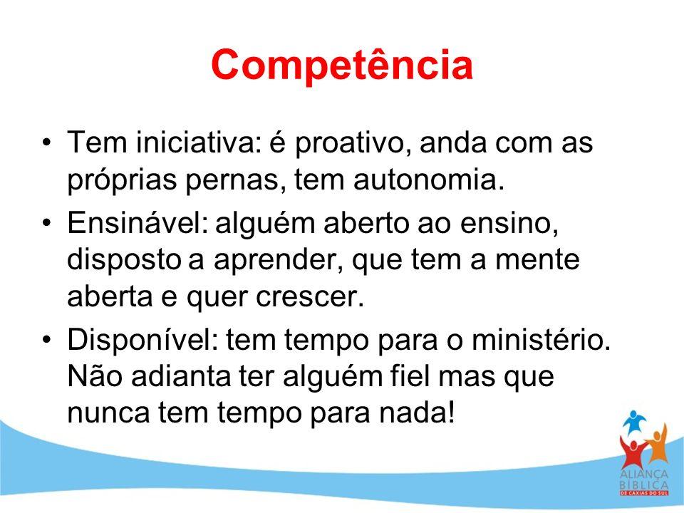 Competência Tem iniciativa: é proativo, anda com as próprias pernas, tem autonomia. Ensinável: alguém aberto ao ensino, disposto a aprender, que tem a