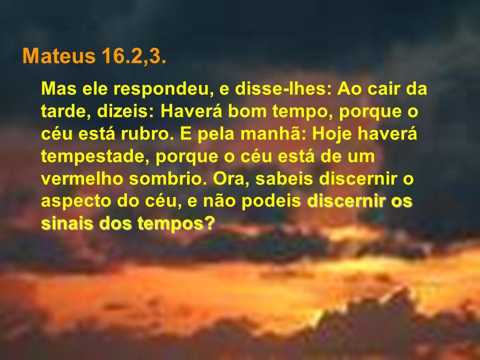 Mateus 16.2,3. discernir os sinais dos tempos? Mas ele respondeu, e disse-lhes: Ao cair da tarde, dizeis: Haverá bom tempo, porque o céu está rubro. E