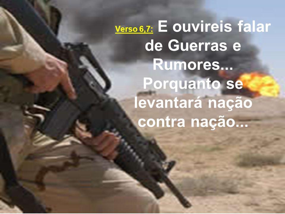 Verso 6,7: E ouvireis falar de Guerras e Rumores... Porquanto se levantará nação contra nação...