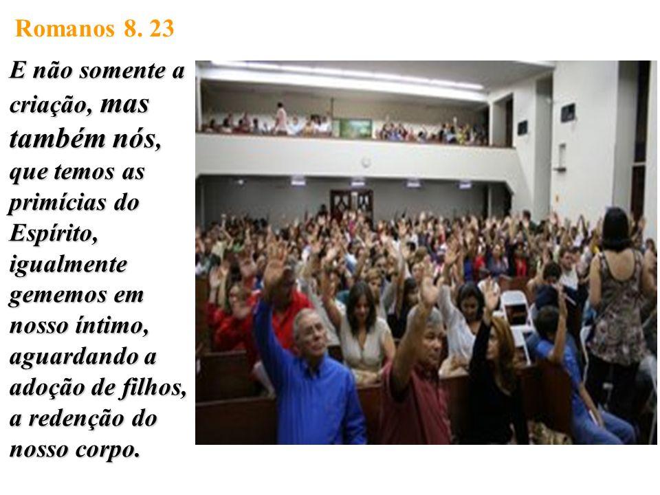 Romanos 8. 23 E não somente a criação, mas também nós, que temos as primícias do Espírito, igualmente gememos em nosso íntimo, aguardando a adoção de