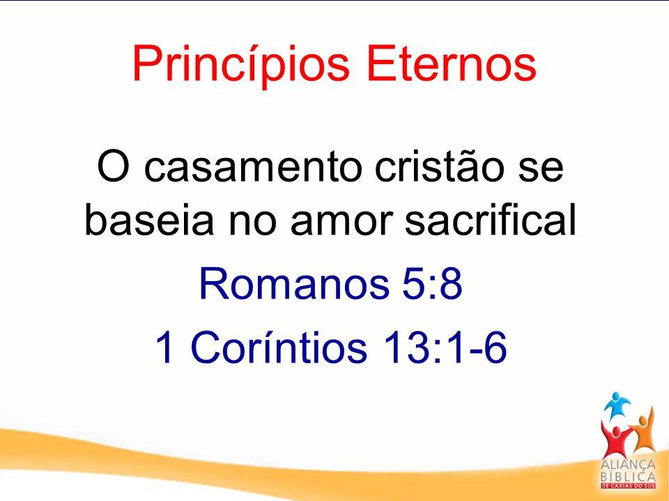 Princípios Eternos O casamento cristão se baseia no amor sacrifical Romanos 5:8 1 Coríntios 13:1-6