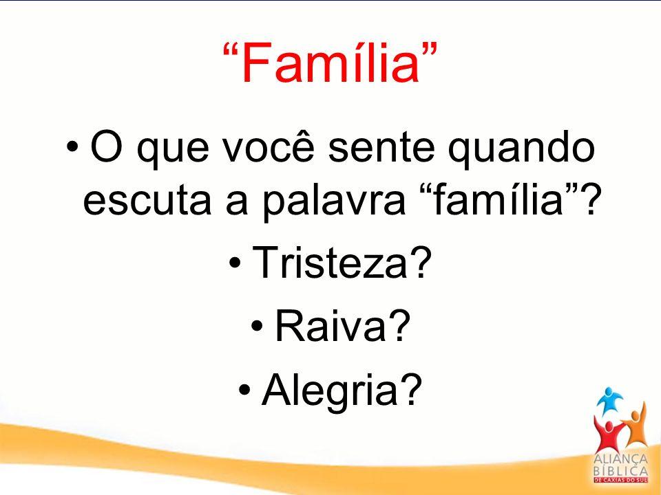 Família O que você sente quando escuta a palavra família? Tristeza? Raiva? Alegria?