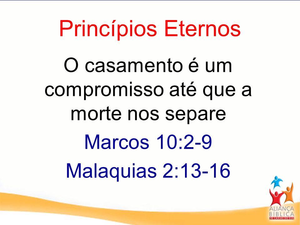 Princípios Eternos O casamento é um compromisso até que a morte nos separe Marcos 10:2-9 Malaquias 2:13-16