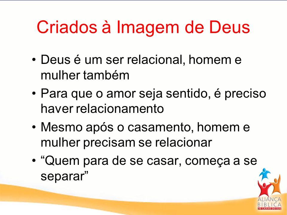 Criados à Imagem de Deus Deus é um ser relacional, homem e mulher também Para que o amor seja sentido, é preciso haver relacionamento Mesmo após o cas