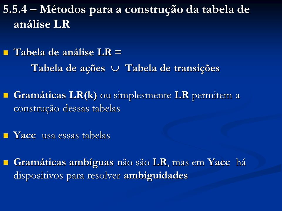 Algoritmo 5.12: Construção de uma tabela SLR 2.O estado i corresponde a I i ; as ações para o estado i são assim estabelecidas: a) Se (Goto (I i, a) = I j ) Ação [i, a] (deslocar, j); b) Se ((A.) I i e A S) Para todo a Seguinte (A) Ação [i, a] (reduzir, A ); c) Se ((S S.) I i ) Ação [i, $] (aceitar)