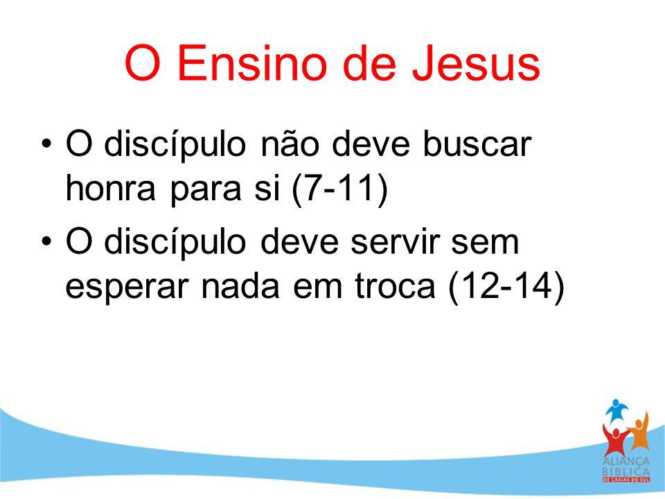 O Ensino de Jesus O discípulo não deve buscar honra para si (7-11) O discípulo deve servir sem esperar nada em troca (12-14)