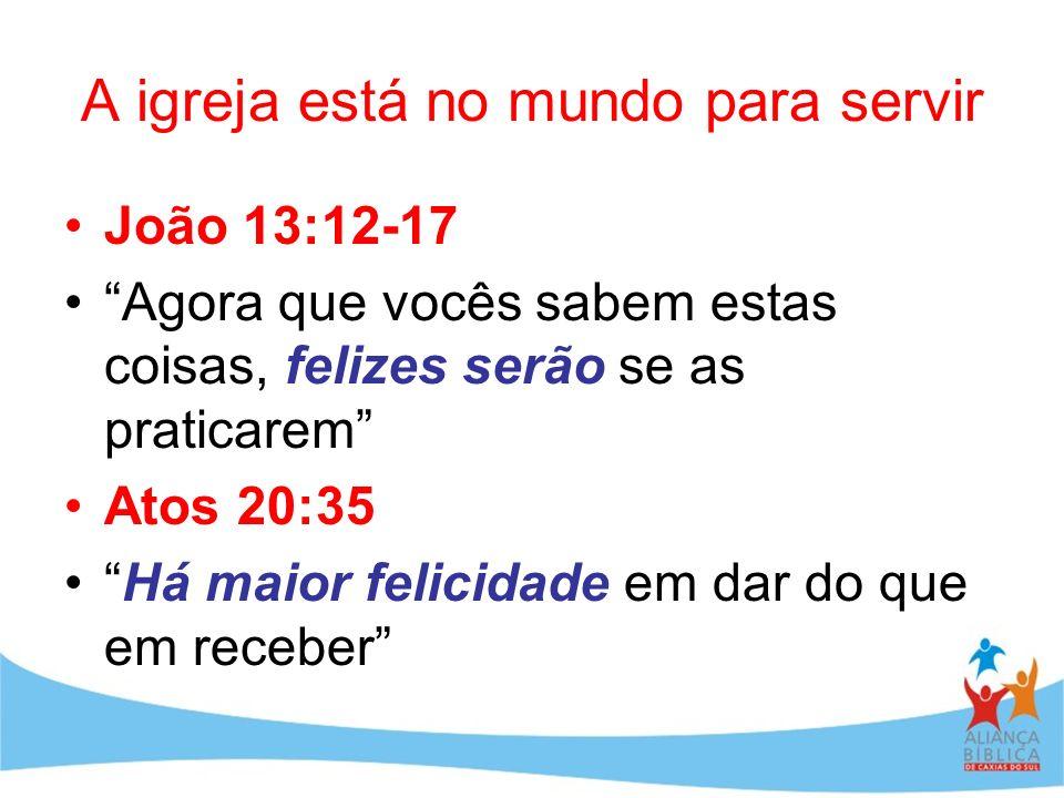 A igreja está no mundo para servir João 13:12-17 Agora que vocês sabem estas coisas, felizes serão se as praticarem Atos 20:35 Há maior felicidade em