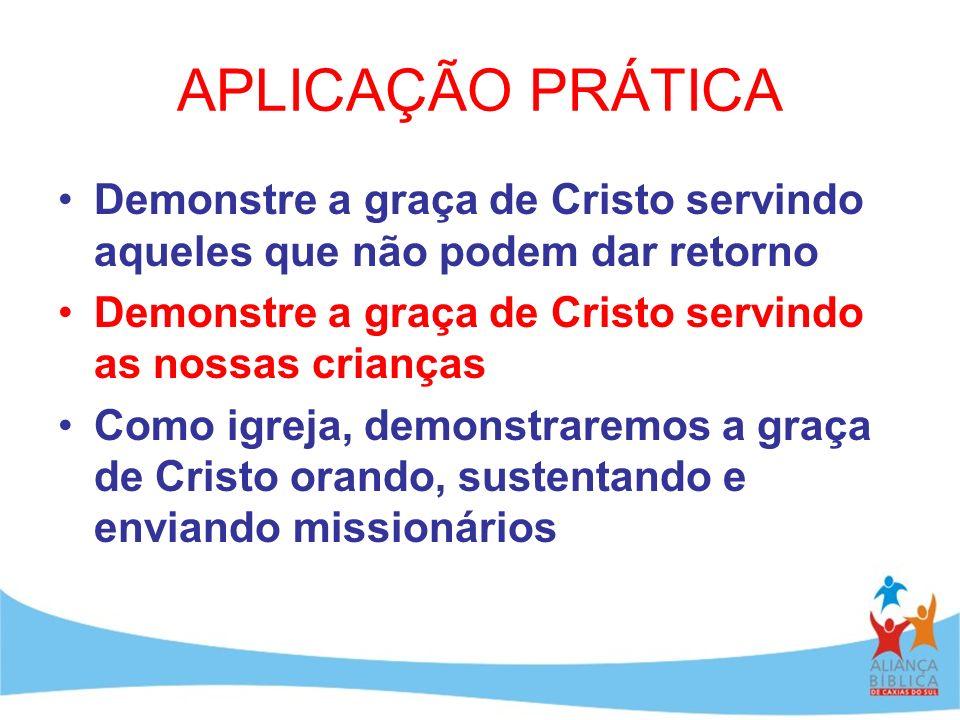 APLICAÇÃO PRÁTICA Demonstre a graça de Cristo servindo aqueles que não podem dar retorno Demonstre a graça de Cristo servindo as nossas crianças Como