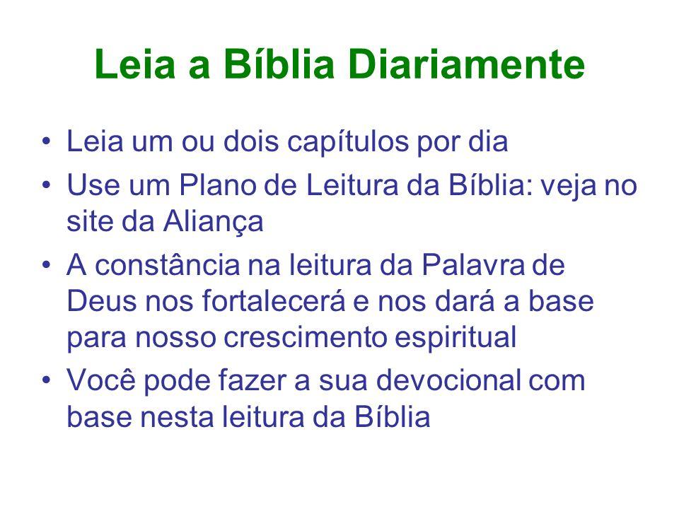 Leia a Bíblia Diariamente Leia um ou dois capítulos por dia Use um Plano de Leitura da Bíblia: veja no site da Aliança A constância na leitura da Pala