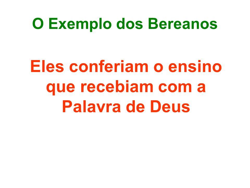 O Exemplo dos Bereanos Eles conferiam o ensino que recebiam com a Palavra de Deus