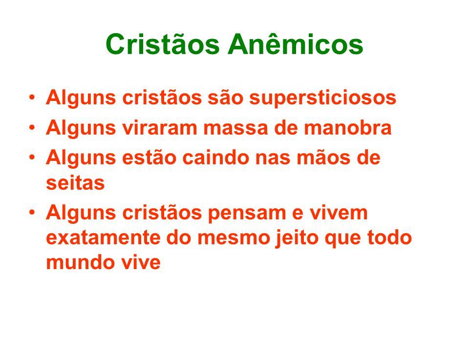 Cristãos Anêmicos Alguns cristãos são supersticiosos Alguns viraram massa de manobra Alguns estão caindo nas mãos de seitas Alguns cristãos pensam e v