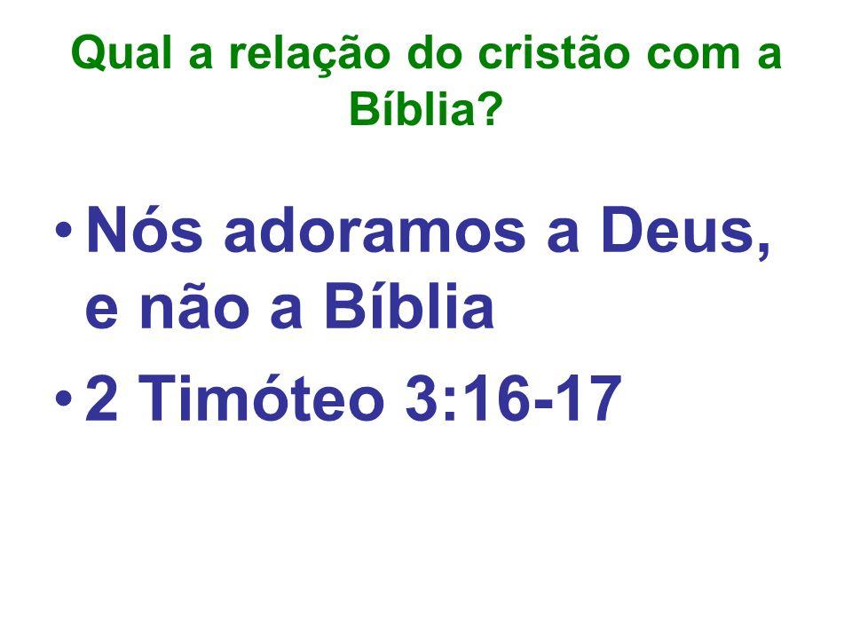 Qual a relação do cristão com a Bíblia? Nós adoramos a Deus, e não a Bíblia 2 Timóteo 3:16-17