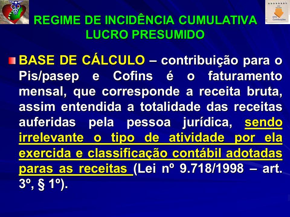 REGIME DE INCIDÊNCIA CUMULATIVA LUCRO PRESUMIDO BASE DE CÁLCULO – contribuição para o Pis/pasep e Cofins é o faturamento mensal, que corresponde a receita bruta, assim entendida a totalidade das receitas auferidas pela pessoa jurídica, sendo irrelevante o tipo de atividade por ela exercida e classificação contábil adotadas paras as receitas (Lei nº 9.718/1998 – art.