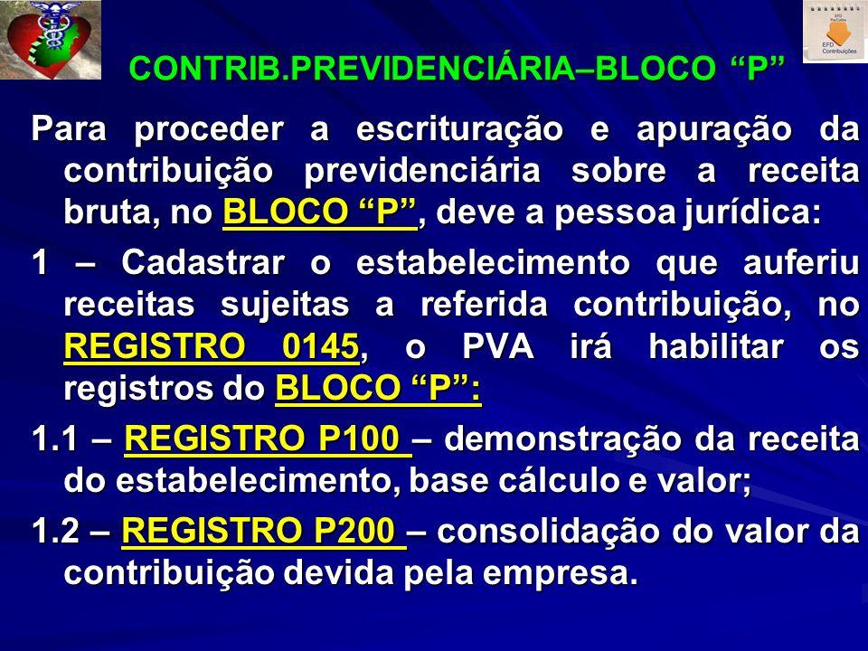 CONTRIB.PREVIDENCIÁRIA–BLOCO P CONTRIB.PREVIDENCIÁRIA–BLOCO P Para proceder a escrituração e apuração da contribuição previdenciária sobre a receita bruta, no BLOCO P, deve a pessoa jurídica: 1 – Cadastrar o estabelecimento que auferiu receitas sujeitas a referida contribuição, no REGISTRO 0145, o PVA irá habilitar os registros do BLOCO P: 1.1 – REGISTRO P100 – demonstração da receita do estabelecimento, base cálculo e valor; 1.2 – REGISTRO P200 – consolidação do valor da contribuição devida pela empresa.