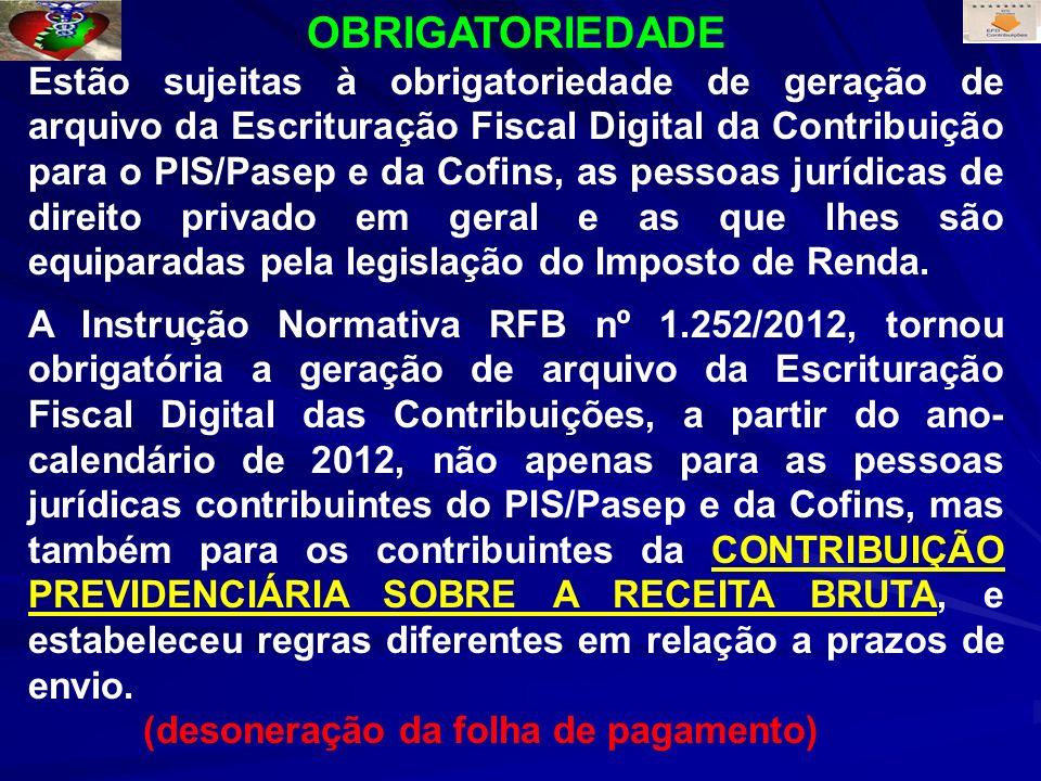 OBRIGATORIEDADE Estão sujeitas à obrigatoriedade de geração de arquivo da Escrituração Fiscal Digital da Contribuição para o PIS/Pasep e da Cofins, as pessoas jurídicas de direito privado em geral e as que lhes são equiparadas pela legislação do Imposto de Renda.