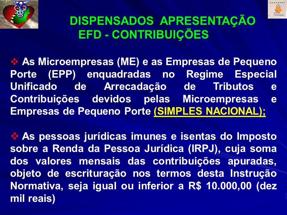 DISPENSADOS APRESENTAÇÃO EFD - CONTRIBUIÇÕES As Microempresas (ME) e as Empresas de Pequeno Porte (EPP) enquadradas no Regime Especial Unificado de Arrecadação de Tributos e Contribuições devidos pelas Microempresas e Empresas de Pequeno Porte (SIMPLES NACIONAL); As pessoas jurídicas imunes e isentas do Imposto sobre a Renda da Pessoa Jurídica (IRPJ), cuja soma dos valores mensais das contribuições apuradas, objeto de escrituração nos termos desta Instrução Normativa, seja igual ou inferior a R$ 10.000,00 (dez mil reais)