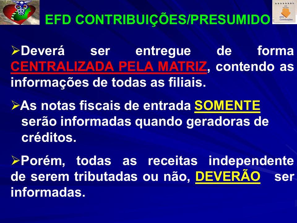 EFD CONTRIBUIÇÕES/PRESUMIDO Deverá ser entregue de forma CENTRALIZADA PELA MATRIZ, contendo as informações de todas as filiais. As notas fiscais de en