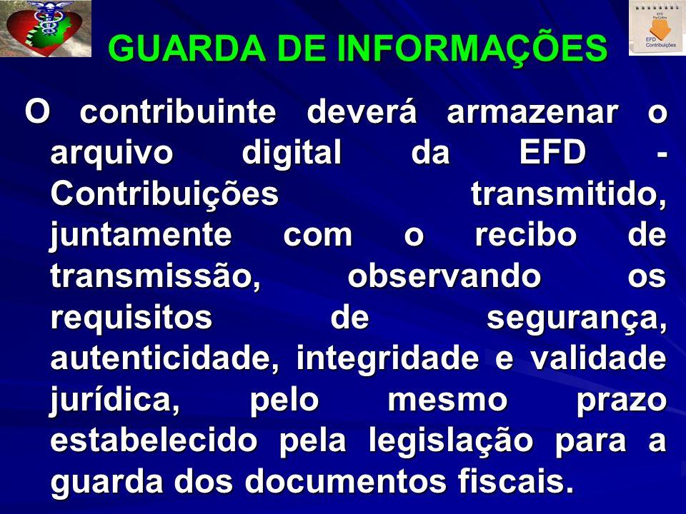 GUARDA DE INFORMAÇÕES GUARDA DE INFORMAÇÕES O contribuinte deverá armazenar o arquivo digital da EFD - Contribuições transmitido, juntamente com o recibo de transmissão, observando os requisitos de segurança, autenticidade, integridade e validade jurídica, pelo mesmo prazo estabelecido pela legislação para a guarda dos documentos fiscais.