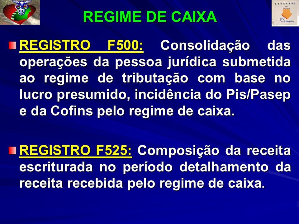 REGIME DE CAIXA REGISTRO F500: Consolidação das operações da pessoa jurídica submetida ao regime de tributação com base no lucro presumido, incidência do Pis/Pasep e da Cofins pelo regime de caixa.