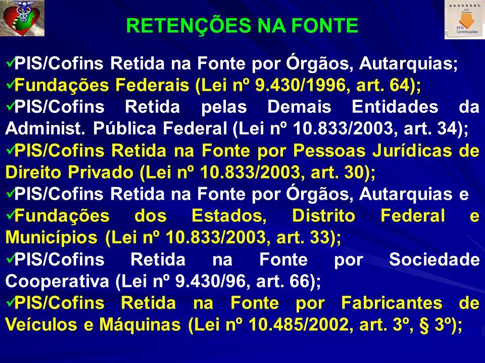 RETENÇÕES NA FONTE PIS/Cofins Retida na Fonte por Órgãos, Autarquias; Fundações Federais (Lei nº 9.430/1996, art. 64); PIS/Cofins Retida pelas Demais