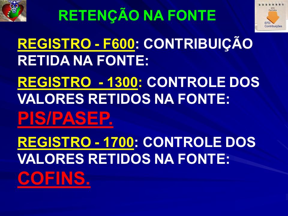 REGISTRO - F600: CONTRIBUIÇÃO RETIDA NA FONTE: REGISTRO - 1300: CONTROLE DOS VALORES RETIDOS NA FONTE: PIS/PASEP. REGISTRO - 1700: CONTROLE DOS VALORE