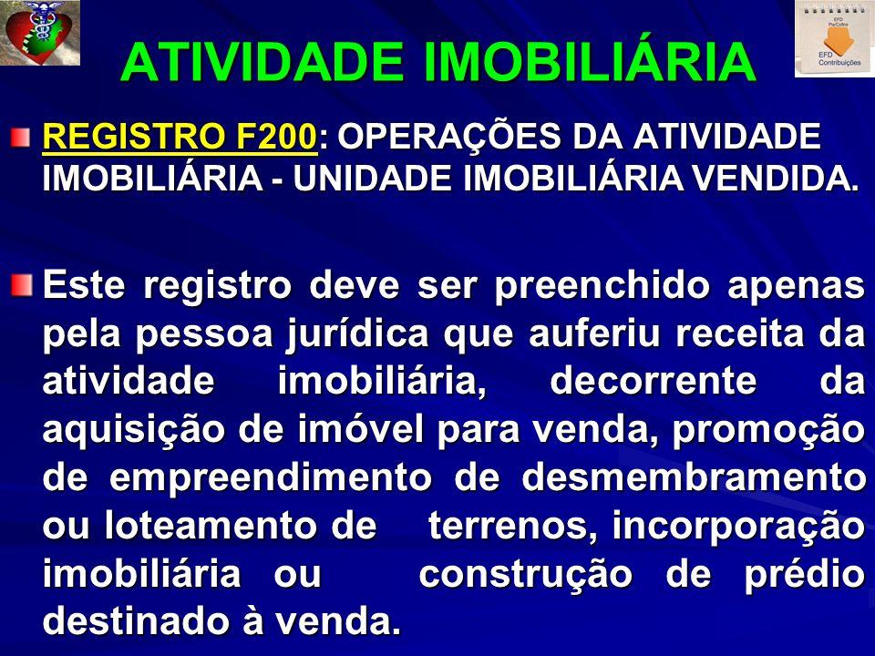 ATIVIDADE IMOBILIÁRIA REGISTRO F200: OPERAÇÕES DA ATIVIDADE IMOBILIÁRIA - UNIDADE IMOBILIÁRIA VENDIDA. Este registro deve ser preenchido apenas pela p