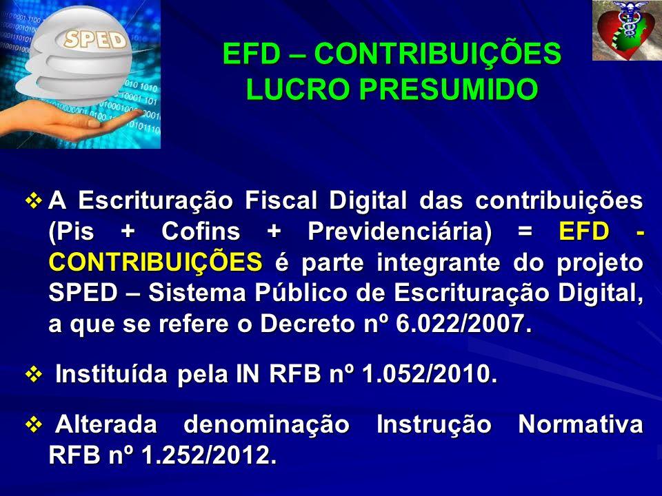 EFD – CONTRIBUIÇÕES LUCRO PRESUMIDO EFD – CONTRIBUIÇÕES LUCRO PRESUMIDO A Escrituração Fiscal Digital das contribuições (Pis + Cofins + Previdenciária) = EFD - CONTRIBUIÇÕES é parte integrante do projeto SPED – Sistema Público de Escrituração Digital, a que se refere o Decreto nº 6.022/2007.