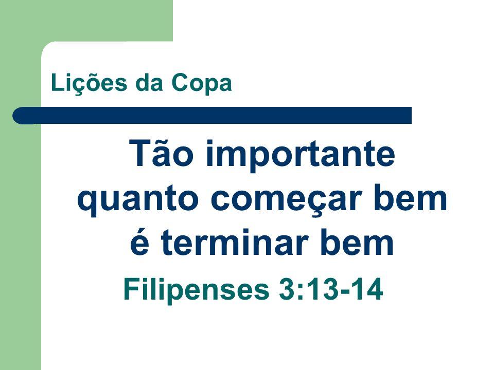 Lições da Copa Tão importante quanto começar bem é terminar bem Filipenses 3:13-14