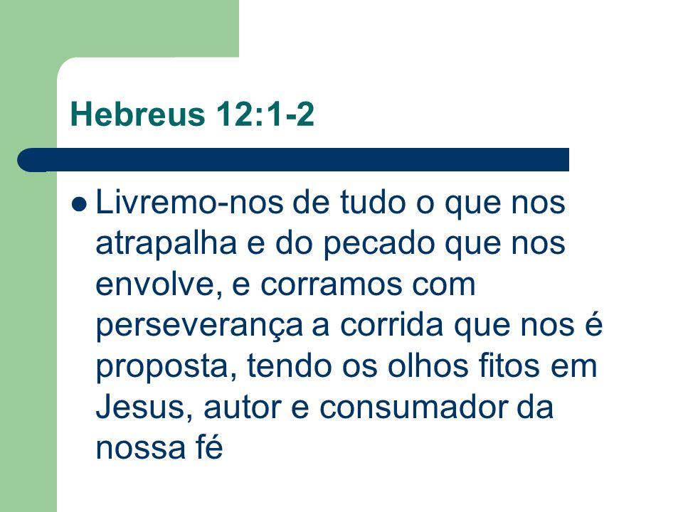 Hebreus 12:1-2 Livremo-nos de tudo o que nos atrapalha e do pecado que nos envolve, e corramos com perseverança a corrida que nos é proposta, tendo os