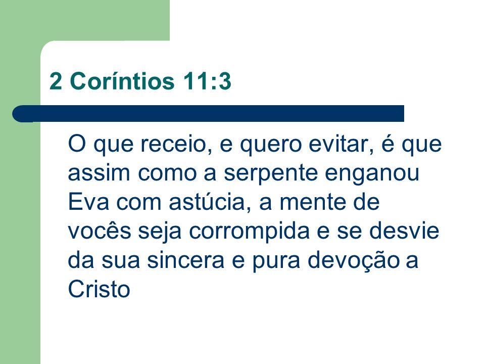 2 Coríntios 11:3 O que receio, e quero evitar, é que assim como a serpente enganou Eva com astúcia, a mente de vocês seja corrompida e se desvie da su