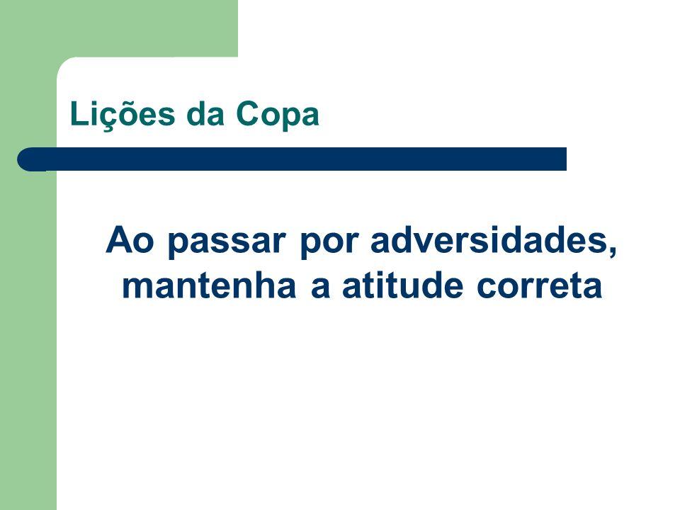 Lições da Copa Ao passar por adversidades, mantenha a atitude correta