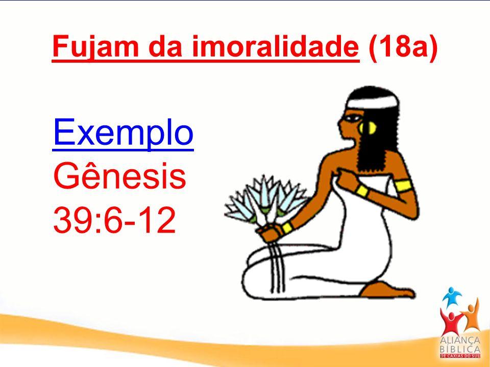 Fujam da imoralidade (18a) Exemplo Gênesis 39:6-12