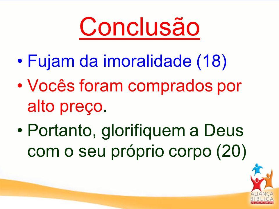 Conclusão Fujam da imoralidade (18) Vocês foram comprados por alto preço. Portanto, glorifiquem a Deus com o seu próprio corpo (20)