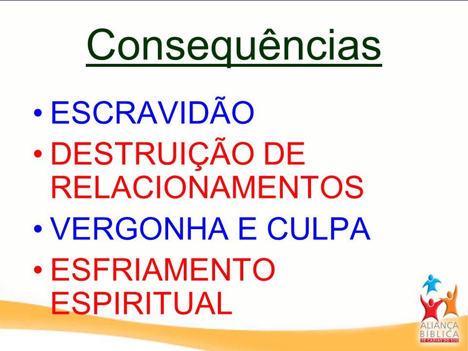 Consequências ESCRAVIDÃO DESTRUIÇÃO DE RELACIONAMENTOS VERGONHA E CULPA ESFRIAMENTO ESPIRITUAL