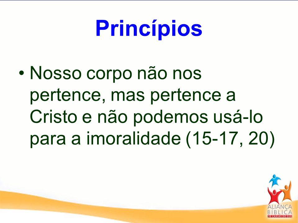 Princípios Nosso corpo não nos pertence, mas pertence a Cristo e não podemos usá-lo para a imoralidade (15-17, 20)