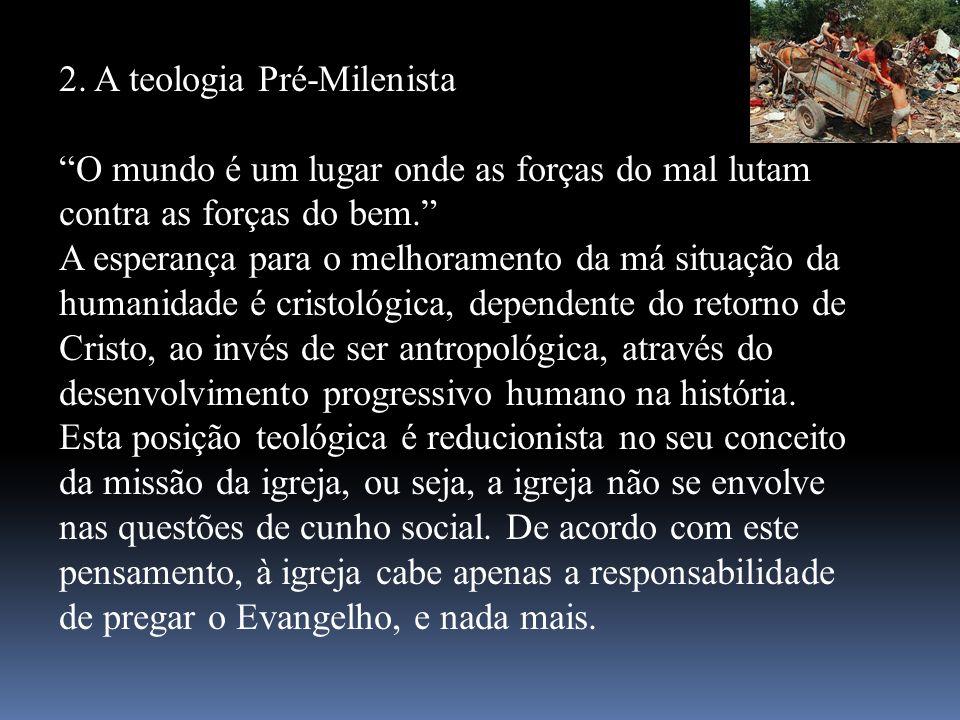 2. A teologia Pré-Milenista O mundo é um lugar onde as forças do mal lutam contra as forças do bem. A esperança para o melhoramento da má situação da